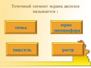 Точечный элемент экрана дисплея называется : точка зерно люминофора пиксель р