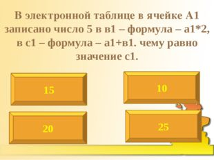 В электронной таблице в ячейке А1 записано число 5 в в1 – формула – а1*2, в с