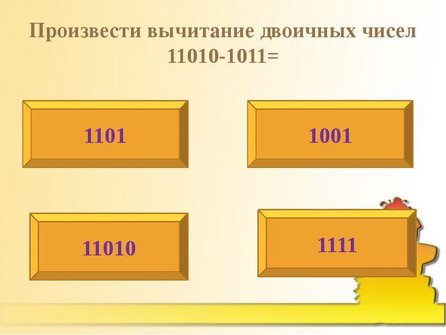 Произвести вычитание двоичных чисел 11010-1011= 1101 1001 11010 1111
