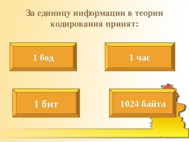За единицу информации в теории кодирования принят: 1 бод 1 час 1 бит 1024 байта