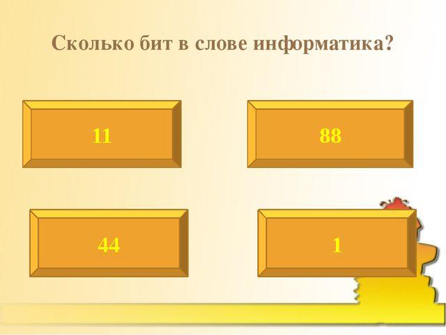 Сколько бит в слове информатика? 11 88 44 1