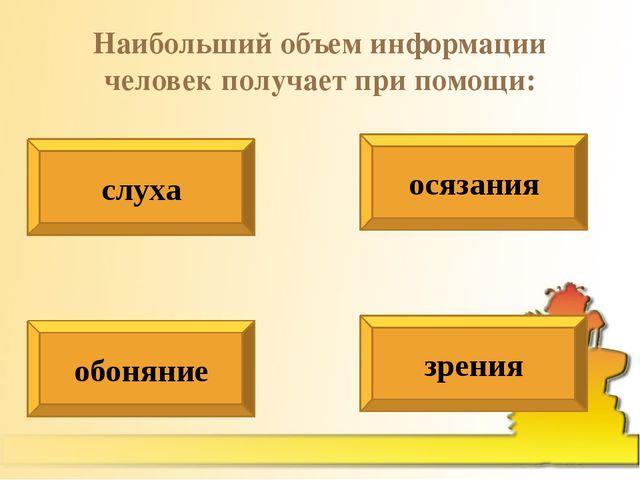 Наибольший объем информации человек получает при помощи: слуха осязания обоня...
