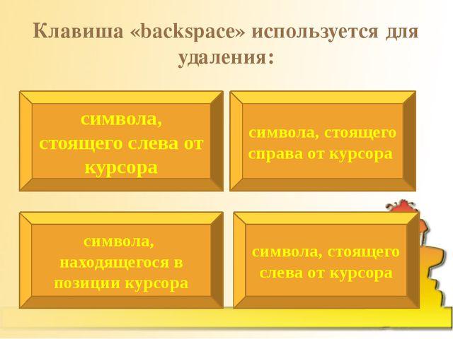 Клавиша «backspace» используется для удаления: символа, стоящего слева от кур...