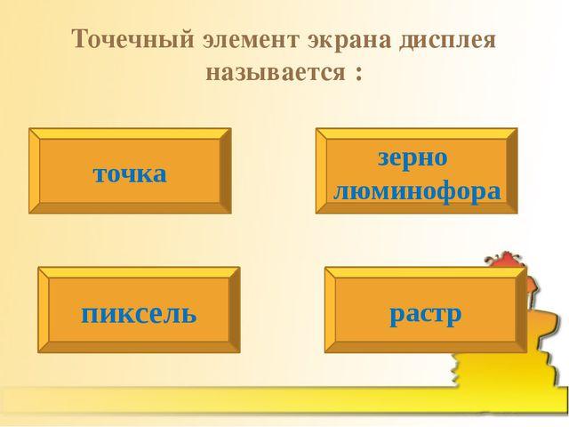 Точечный элемент экрана дисплея называется : точка зерно люминофора пиксель р...