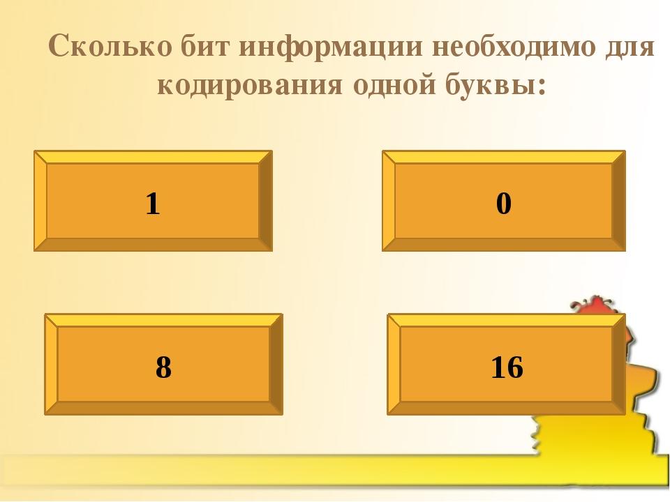 Сколько бит информации необходимо для кодирования одной буквы: 1 0 8 16
