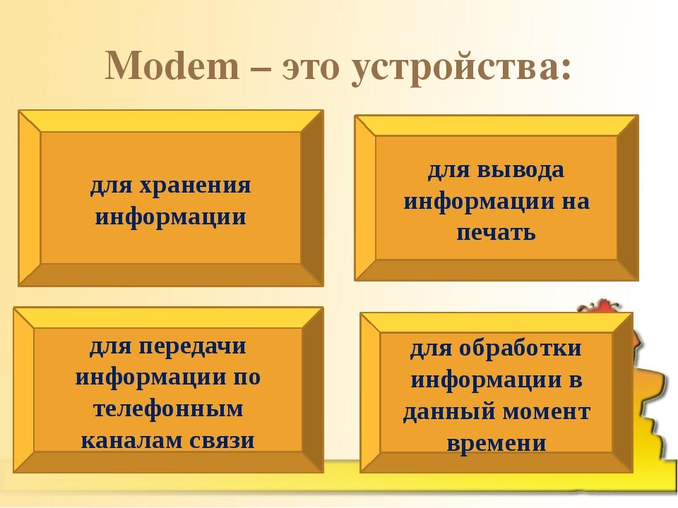 Modem – это устройства: для хранения информации для вывода информации на печа...