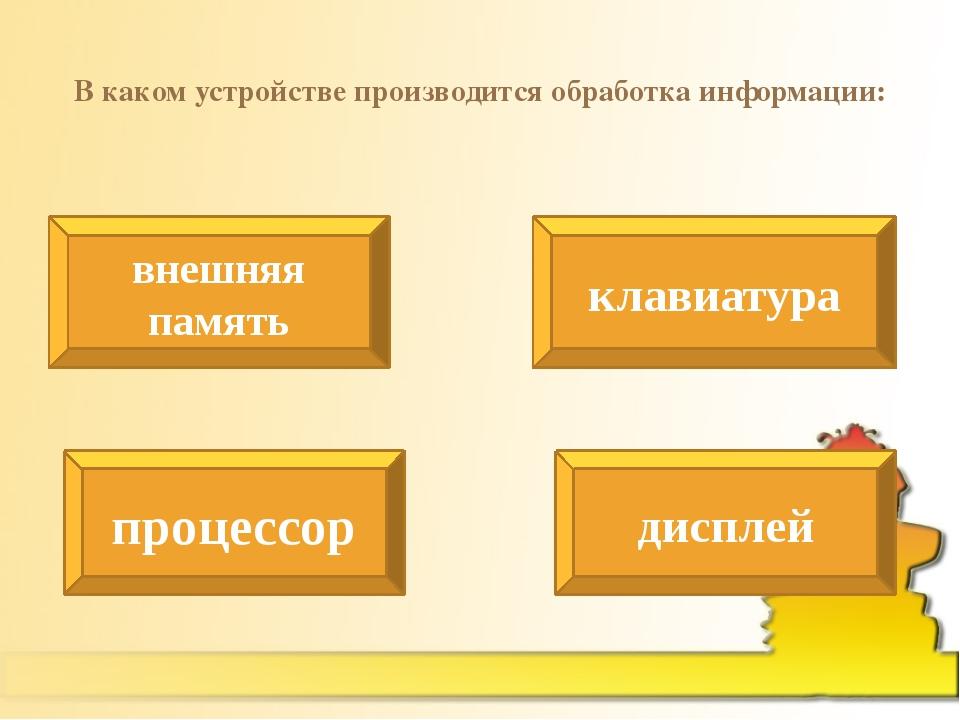 В каком устройстве производится обработка информации: внешняя память клавиату...