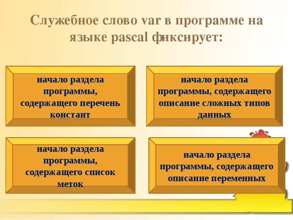 Служебное слово var в программе на языке pascal фиксирует: начало раздела про...