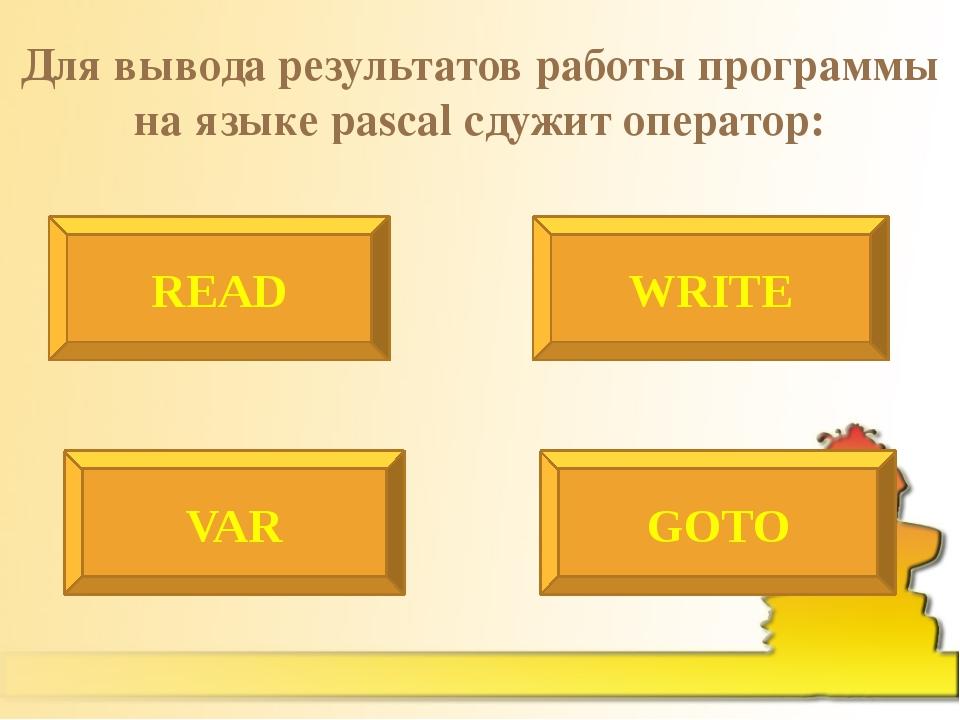 Для вывода результатов работы программы на языке pascal сдужит оператор: READ...