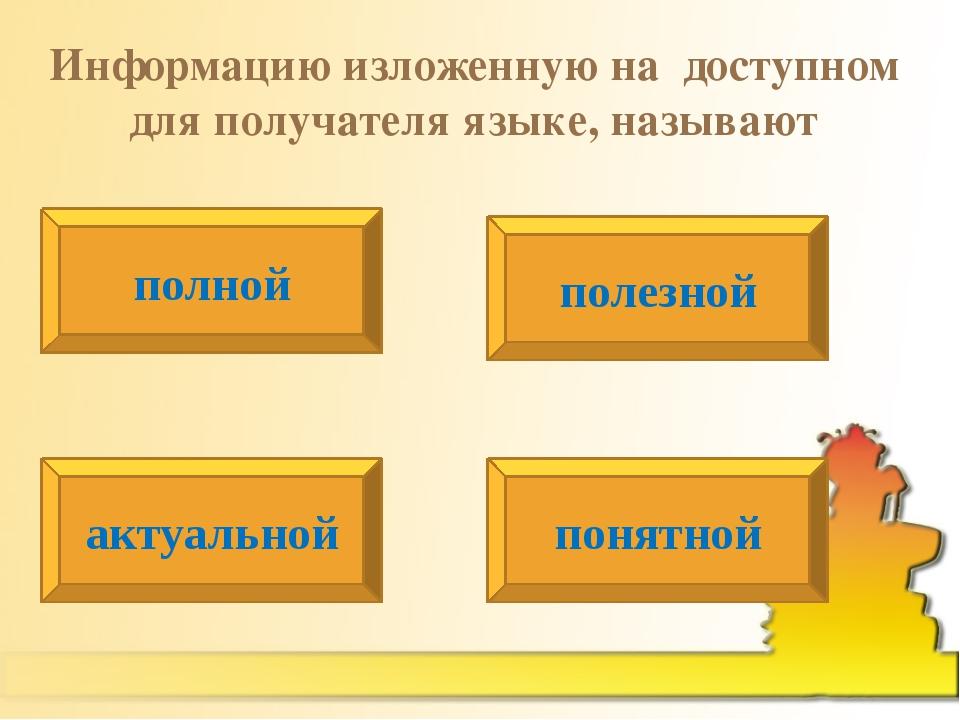 Информацию изложенную на доступном для получателя языке, называют полной акту...