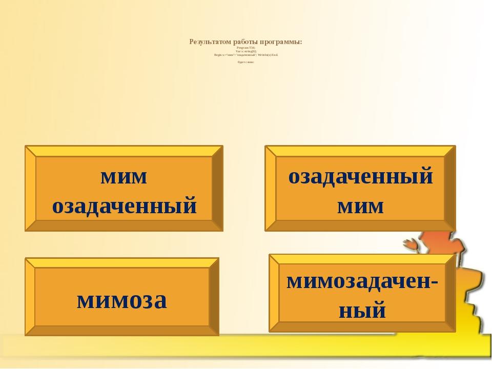 Результатом работы программы: Program T34; Var x: string[6]; Begin x:='мим'+...