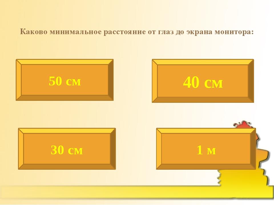 Каково минимальное расстояние от глаз до экрана монитора: 50 см 40 см 30 см 1 м