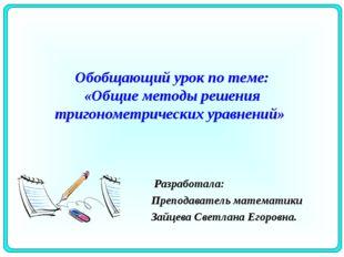 Обобщающий урок по теме: «Общие методы решения тригонометрических уравнений»
