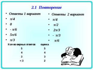 2.1 Повторение Ответы 1 вариант π/4 0 - π/6 5π/6 π/3 Ответы 2 вариант π/4 π/2