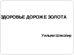 ЗДОРОВЬЕ ДОРОЖЕ ЗОЛОТА Уильям Шекспир