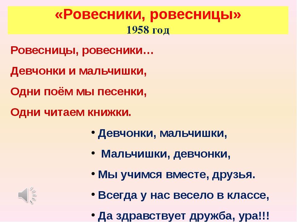 «Ровесники, ровесницы» 1958 год Ровесницы, ровесники… Девчонки и мальчишки, О...