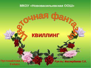 МКОУ «Нововасильевская ООШ» Пустохайлова Галя 5 класс КВИЛЛИНГ Рук-ль: Маскар