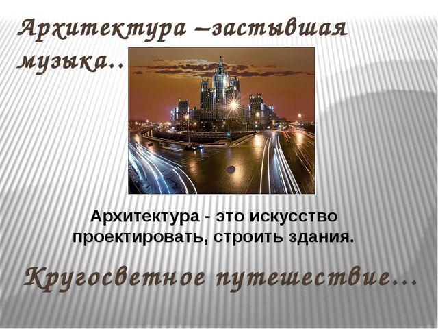 Кругосветное путешествие… Архитектура –застывшая музыка… Архитектура - это ис...