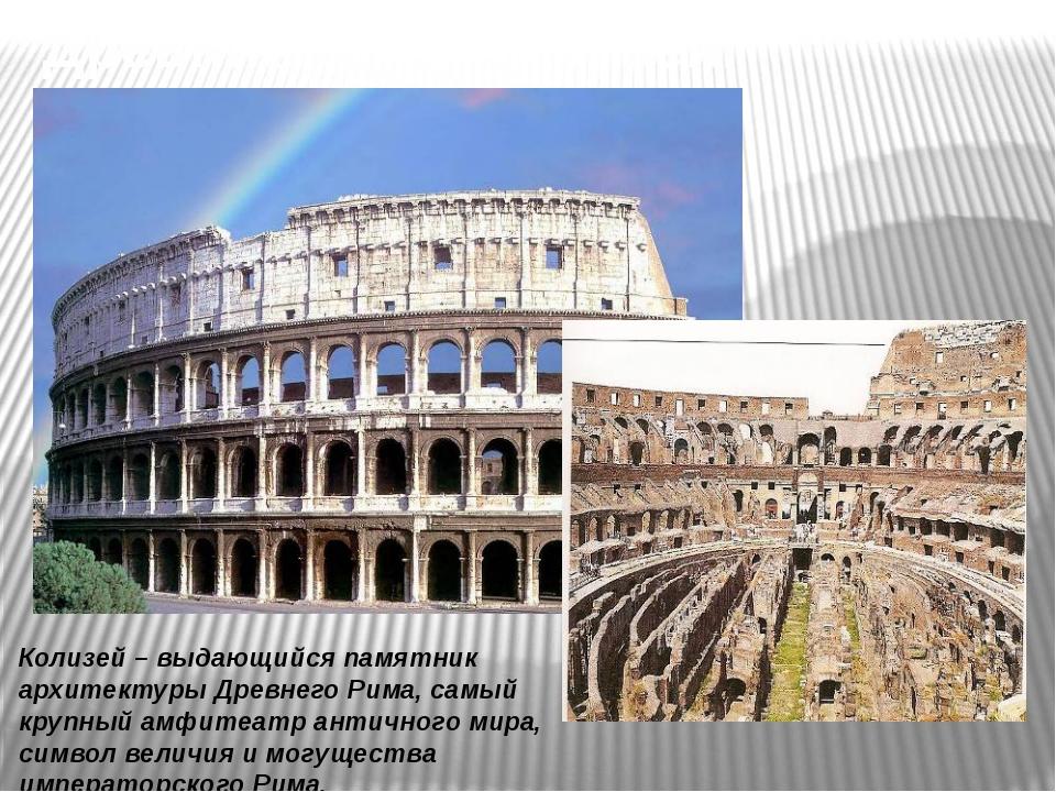 Древний Рим . Колизей. Колизей – выдающийся памятник архитектуры Древнего Рим...