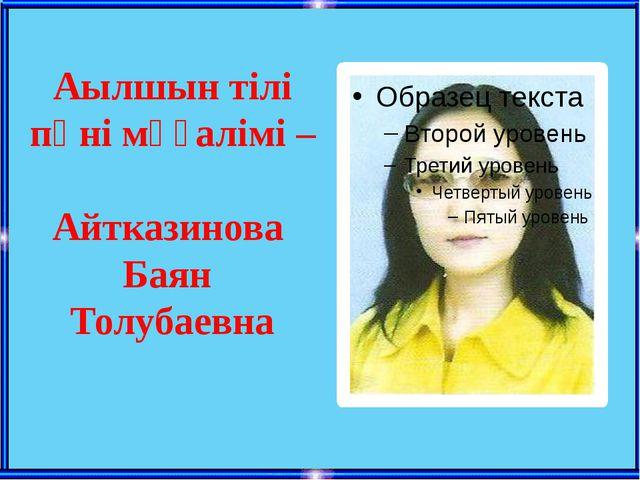 Аылшын тілі пәні мұғалімі – Айтказинова Баян Толубаевна