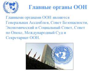 Главными органами ООН являются Генеральная Ассамблея, Совет Безопасности, Эко