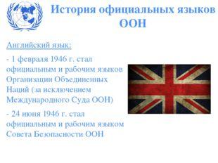 Английский язык: - 1 февраля 1946 г. стал официальным и рабочим языков Органи