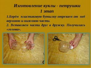Изготовление куклы - петрушки 1 этап 1.Берём пластиковую бутылку отрезаем от