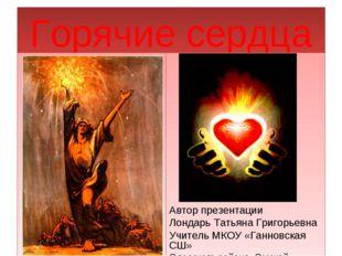Горячие сердца Автор презентации Лондарь Татьяна Григорьевна Учитель МКОУ «Га