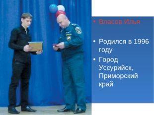 Власов Илья Родился в 1996 году Город Уссурийск, Приморский край