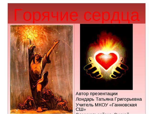Горячие сердца Автор презентации Лондарь Татьяна Григорьевна Учитель МКОУ «Га...