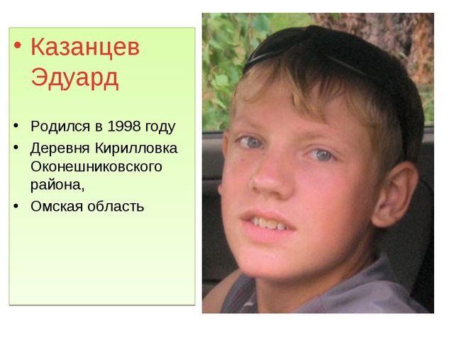 Казанцев Эдуард Родился в 1998 году Деревня Кирилловка Оконешниковского район...
