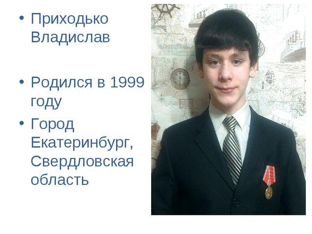 Приходько Владислав Родился в 1999 году Город Екатеринбург, Свердловская обла...