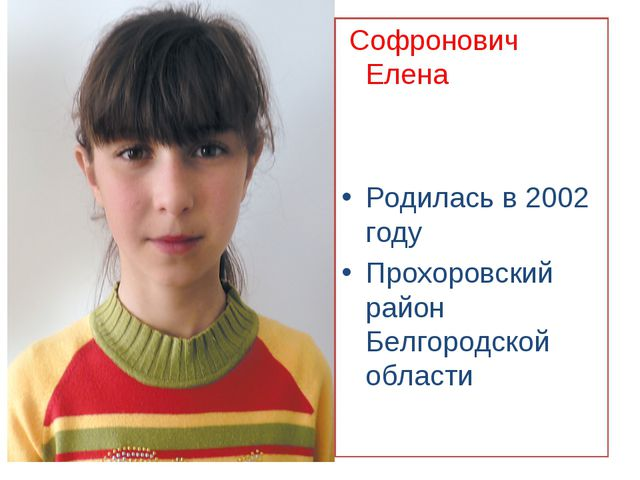 Софронович Елена Родилась в 2002 году Прохоровский район Белгородской области