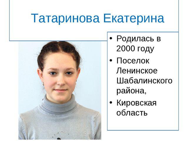 Татаринова Екатерина Родилась в 2000 году Поселок Ленинское Шабалинского рай...