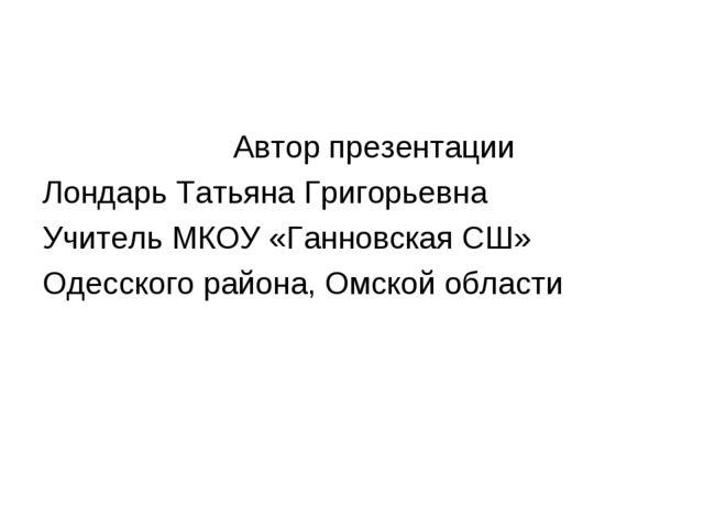 Автор презентации Лондарь Татьяна Григорьевна Учитель МКОУ «Ганновская СШ» О...