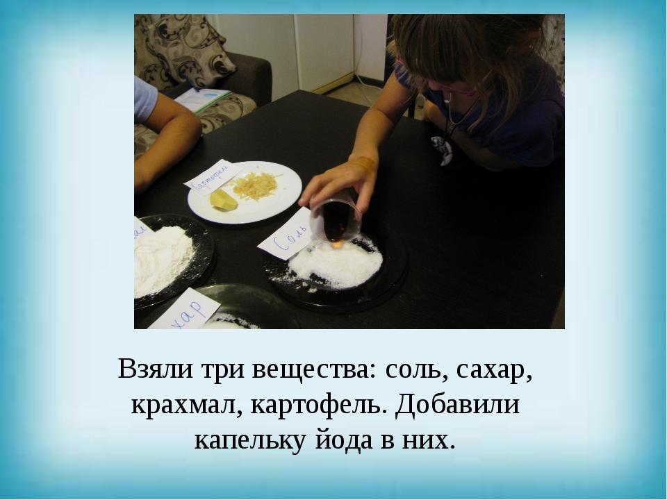 Взяли три вещества: соль, сахар, крахмал, картофель. Добавили капельку йода...