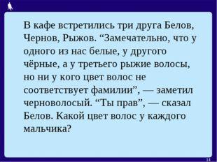"""* В кафе встретились три друга Белов, Чернов, Рыжов. """"Замечательно, что у одн"""