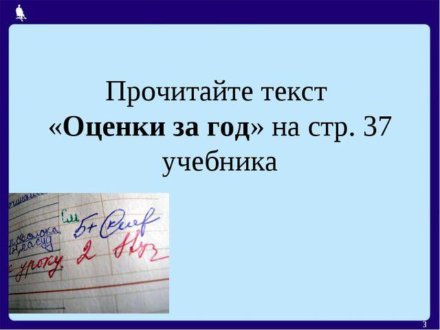 Прочитайте текст «Оценки за год» на стр. 37 учебника *