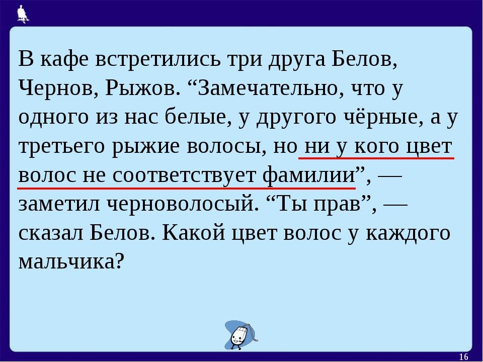 """* В кафе встретились три друга Белов, Чернов, Рыжов. """"Замечательно, что у одн..."""