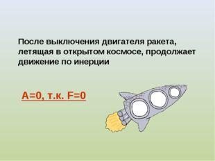 А=0, т.к. F=0 После выключения двигателя ракета, летящая в открытом космосе,