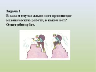 Задача 1. В каком случае альпинист производит механическую работу, в каком не