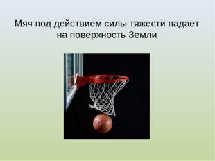 Мяч под действием силы тяжести падает на поверхность Земли