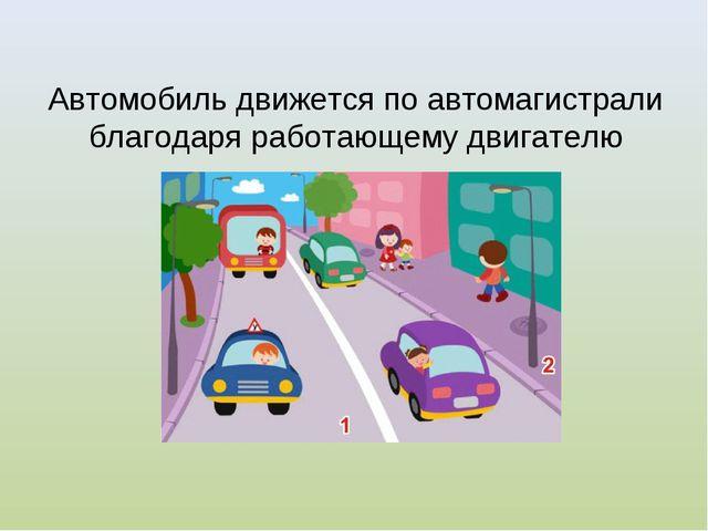 Автомобиль движется по автомагистрали благодаря работающему двигателю