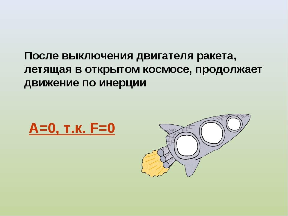 А=0, т.к. F=0 После выключения двигателя ракета, летящая в открытом космосе,...