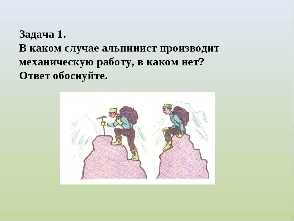 Задача 1. В каком случае альпинист производит механическую работу, в каком не...