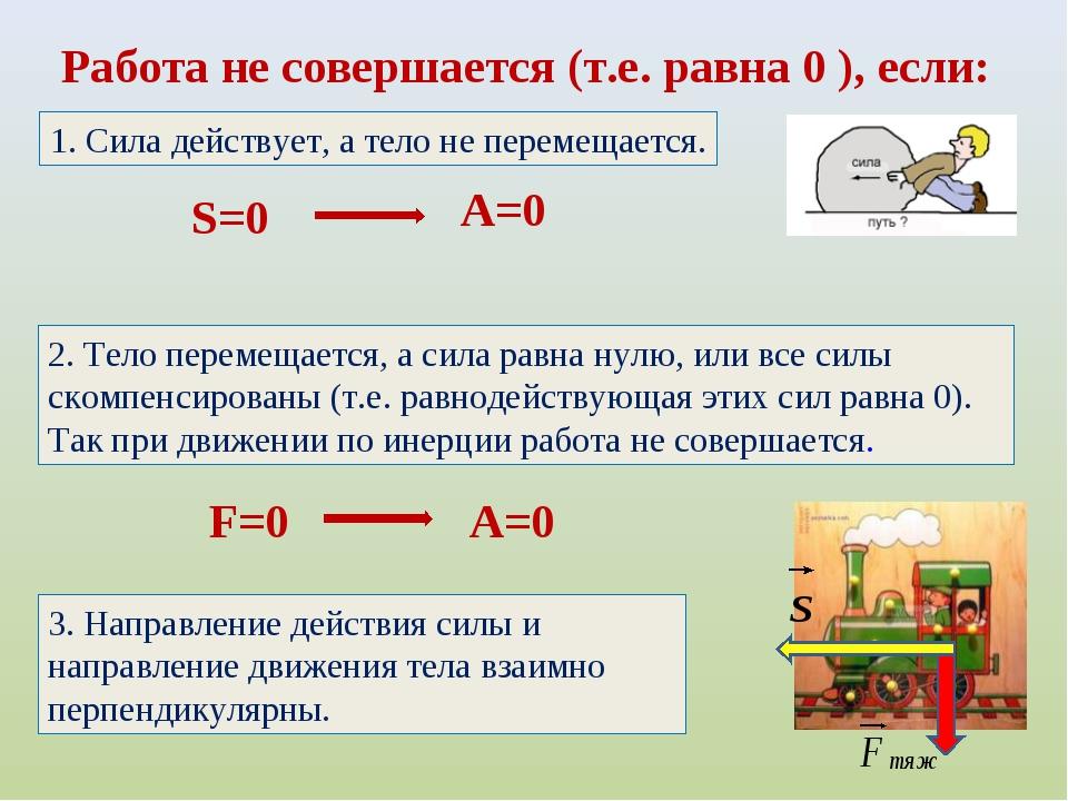 Работа не совершается (т.е. равна 0 ), если: S=0 A=0 1. Сила действует, а тел...