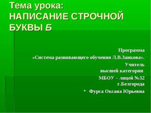 Тема урока: НАПИСАНИЕ СТРОЧНОЙ БУКВЫ Б Программа «Система развивающего обучен