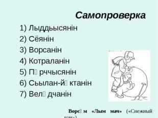 Самопроверка 1) Лыддьысянiн 2) Сёянiн 3) Ворсанiн 4) Котраланiн 5) Пӧрччысянi