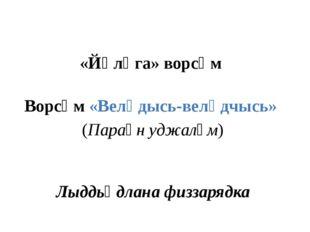 «Йӧлӧга» ворсӧм Ворсӧм «Велӧдысь-велӧдчысь» (Параӧн уджалӧм) Лыддьӧдлана физ