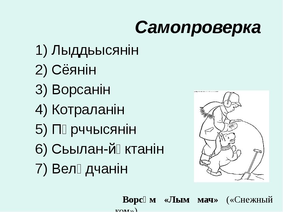 Самопроверка 1) Лыддьысянiн 2) Сёянiн 3) Ворсанiн 4) Котраланiн 5) Пӧрччысянi...